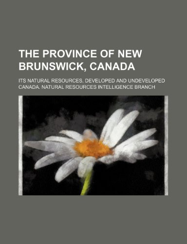 9781231397671: The province of New Brunswick, Canada; its natural resources, developed and undeveloped