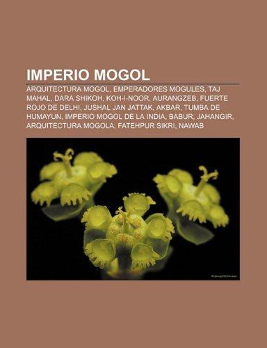 9781231407233: Imperio Mogol: Arquitectura Mogol, Emperadores Mogules, Taj Mahal, Dara Shikoh, Koh-I-Noor, Aurangzeb, Fuerte Rojo de Delhi, Jushal J
