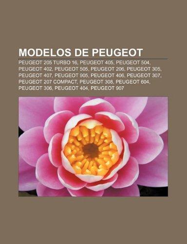9781231415290: Modelos de Peugeot: Peugeot 205 Turbo 16, Peugeot 405, Peugeot 504, Peugeot 402, Peugeot 505, Peugeot 206, Peugeot 305, Peugeot 407 (Spanish Edition)