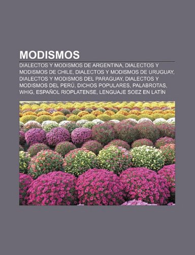 9781231415436: Modismos: Dialectos y modismos de Argentina, Dialectos y modismos de Chile, Dialectos y modismos de Uruguay, Dialectos y modismos del Paraguay