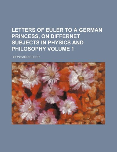 9781231426883: Letters of Euler to a German princess, on differnet subjects in physics and philosophy Volume 1