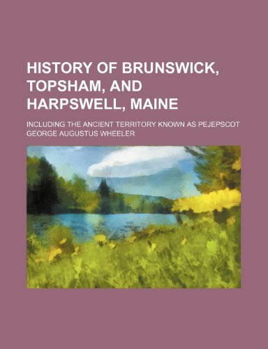 9781231433720: History of Brunswick, Topsham, and Harpswell, Maine; Including the Ancient Territory Known as Pejepscot