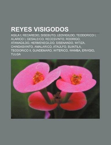 9781231442272: Reyes visigodos: Agila I, Recaredo, Sisebuto, Leovigildo, Teodorico I, Alarico I, Gesaleico, Recesvinto, Rodrigo, Atanagildo, Hermenegildo