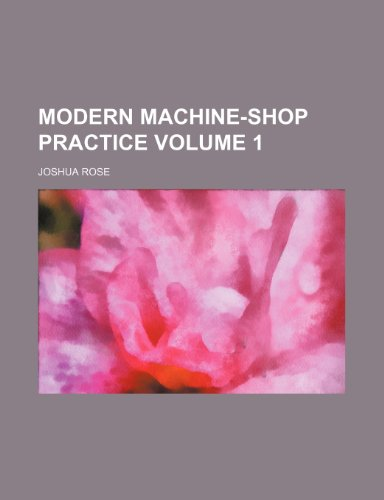 Modern machine-shop practice Volume 1: Joshua Rose