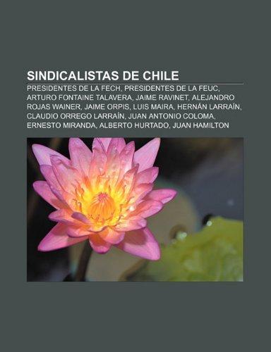 9781231446591: Sindicalistas de Chile: Presidentes de la Fech, Presidentes de la Feuc, Arturo Fontaine Talavera, Jaime Ravinet, Alejandro Rojas Wainer