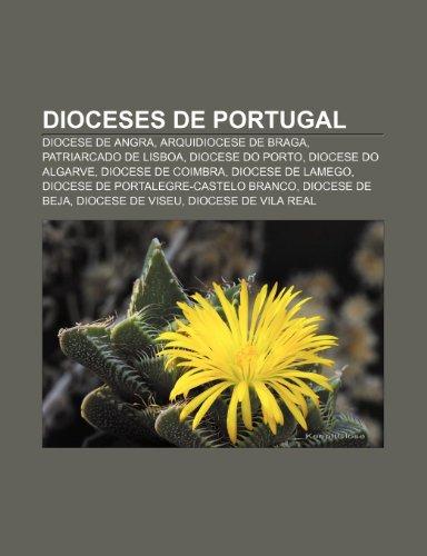 9781231453797: Dioceses de Portugal: Diocese de Angra, Arquidiocese de Braga, Patriarcado de Lisboa, Diocese do Porto, Diocese do Algarve, Diocese de Coimbra (Portuguese Edition)