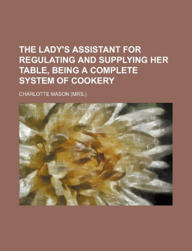 The lady's assistant for regulating and supplying her table, being a complete system of cookery (1231479434) by Mason, Charlotte