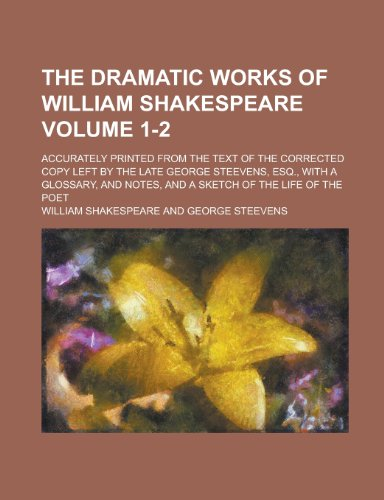 9781231492314: The Dramatic Works of William Shakespeare; Accurately Printed from the Text of the Corrected Copy Left by the Late George Steevens, Esq., with a Gloss