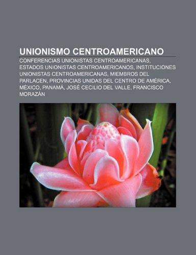 9781231494943: Unionismo Centroamericano: Conferencias Unionistas Centroamericanas, Estados Unionistas Centroamericanos