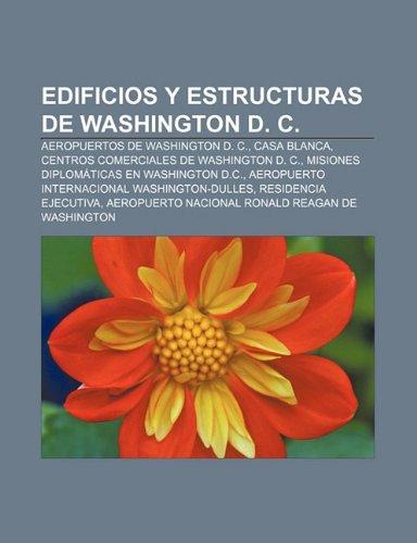 9781231519134: Edificios y Estructuras de Washington D. C.: Aeropuertos de Washington D. C., Casa Blanca, Centros Comerciales de Washington D. C.