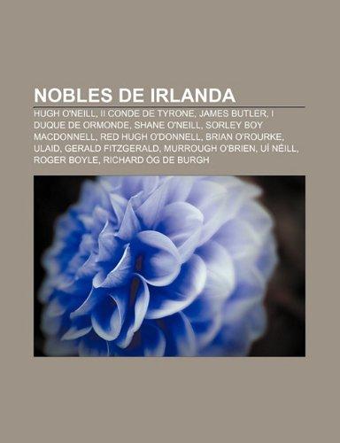 9781231540572: Nobles de Irlanda: Hugh O'Neill, II Conde de Tyrone, James Butler, I Duque de Ormonde, Shane O'Neill, Sorley Boy MacDonnell, Red Hugh O'D