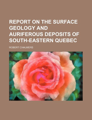 Report on the surface geology and auriferous deposits of south-eastern Quebec (9781231560945) by Robert Chalmers