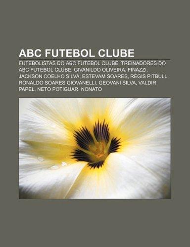9781231572122: ABC Futebol Clube: Futebolistas do ABC Futebol Clube, Treinadores do ABC Futebol Clube, Givanildo Oliveira, Finazzi, Jackson Coelho Silva