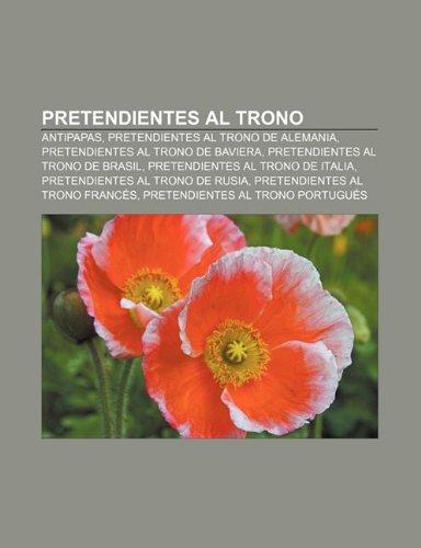 9781231604632: Pretendientes Al Trono: Antipapas, Pretendientes Al Trono de Alemania, Pretendientes Al Trono de Baviera, Pretendientes Al Trono de Brasil
