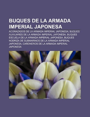 9781231703236: Buques de la Armada Imperial Japonesa: Acorazados de la Armada Imperial Japonesa, Buques auxiliares de la Armada Imperial Japonesa