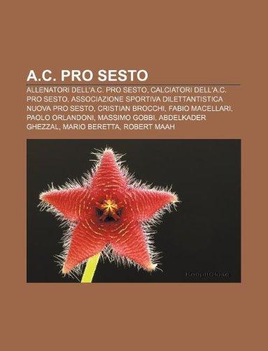 9781231725269: A.C. Pro Sesto: Allenatori Dell'a.C. Pro Sesto, Calciatori Dell'a.C. Pro Sesto, Associazione Sportiva Dilettantistica Nuova Pro Sesto