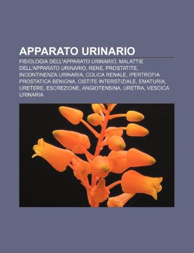9781231789353: Apparato urinario: Fisiologia dell'apparato urinario, Malattie dell'apparato urinario, Rene, Prostatite, Incontinenza urinaria, Colica renale