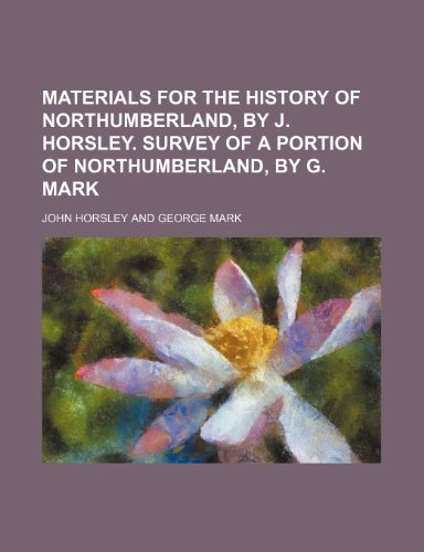 9781231807507: Materials for the history of Northumberland, by J. Horsley. Survey of a portion of Northumberland, by G. Mark