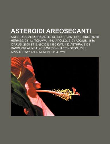 9781231823255: Asteroidi Areosecanti: Asteroide Areosecante, 433 Eros, 3753 Cruithne, 69230 Hermes, 25143 Itokawa, 1862 Apollo, 2101 Adonis, 1566 Icarus