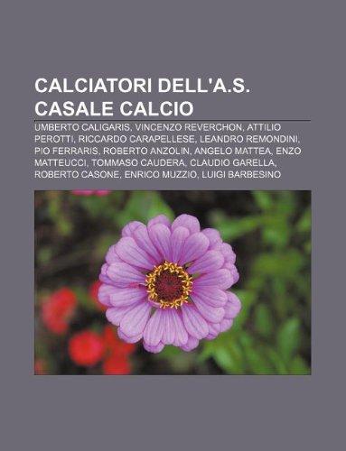 9781231877500: Calciatori Dell'a.S. Casale Calcio: Umberto Caligaris, Vincenzo Reverchon, Attilio Perotti, Riccardo Carapellese, Leandro Remondini