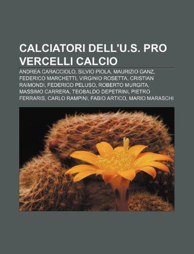 9781231879153: Calciatori Dell'u.S. Pro Vercelli Calcio: Andrea Caracciolo, Silvio Piola, Maurizio Ganz, Federico Marchetti, Virginio Rosetta