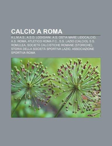 9781231884027: Calcio a Roma: A.L.M.A.S., A.S.D. Lodigiani, A.S. Ostia Mare Lidocalcio, A.S. Roma, Atletico Roma F.C., S.S. Lazio (Calcio), S.S. Rom