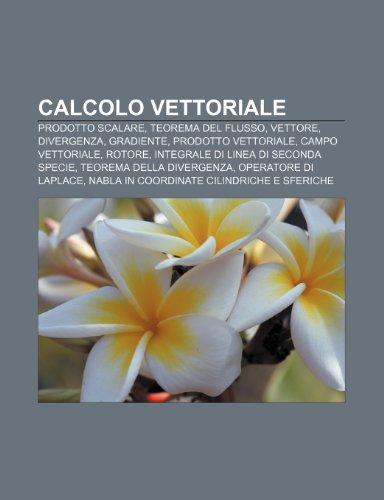 9781231887349: Calcolo vettoriale: Prodotto scalare, Teorema del flusso, Vettore, Divergenza, Gradiente, Prodotto vettoriale, Campo vettoriale, Rotore