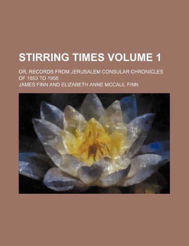 9781231889435: Stirring Times Volume 1; Or, Records from Jerusalem Consular Chronicles of 1853 to 1956