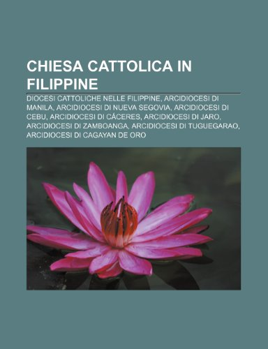 9781231916360: Chiesa Cattolica in Filippine: Diocesi Cattoliche Nelle Filippine, Arcidiocesi Di Manila, Arcidiocesi Di Nueva Segovia, Arcidiocesi Di Cebu
