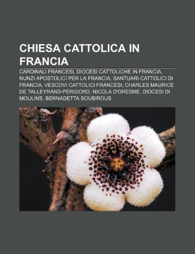 9781231916445: Chiesa cattolica in Francia: Cardinali francesi, Diocesi cattoliche in Francia, Nunzi apostolici per la Francia, Santuari cattolici di Francia