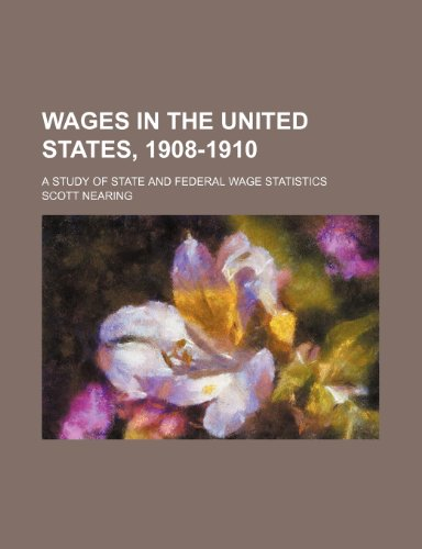 Wages in the United States, 1908-1910; a study of state and federal wage statistics (9781231919446) by Scott Nearing