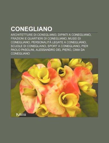 9781231965481: Conegliano: Architetture Di Conegliano, Dipinti a Conegliano, Frazioni E Quartieri Di Conegliano, Musei Di Conegliano