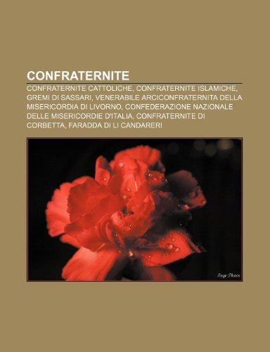 9781231965665: Confraternite: Confraternite cattoliche, Confraternite islamiche, Gremi di Sassari, Venerabile Arciconfraternita della Misericordia di Livorno