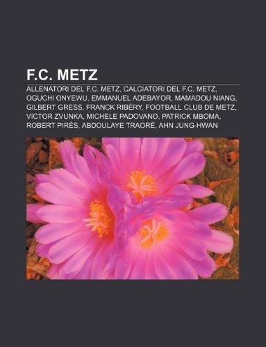 9781231987087: F.C. Metz: Allenatori del F.C. Metz, Calciatori del F.C. Metz, Oguchi Onyewu, Emmanuel Adebayor, Mamadou Niang, Gilbert Gress, Fr