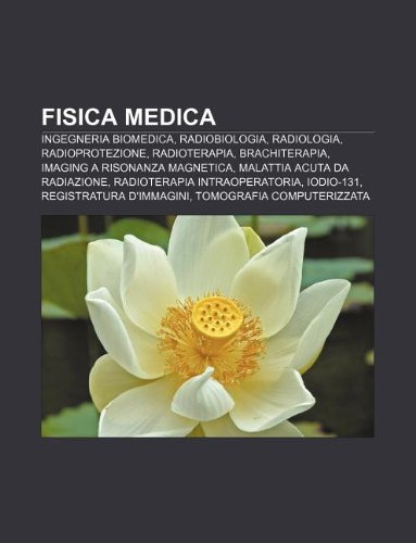 9781231993132: Fisica Medica: Ingegneria Biomedica, Radiobiologia, Radiologia, Radioprotezione, Radioterapia, Brachiterapia, Imaging a Risonanza Mag