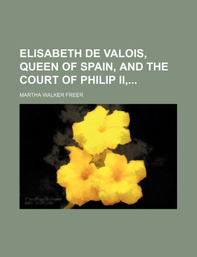 9781231995112: Elisabeth de Valois, Queen of Spain, and the Court of Philip II,
