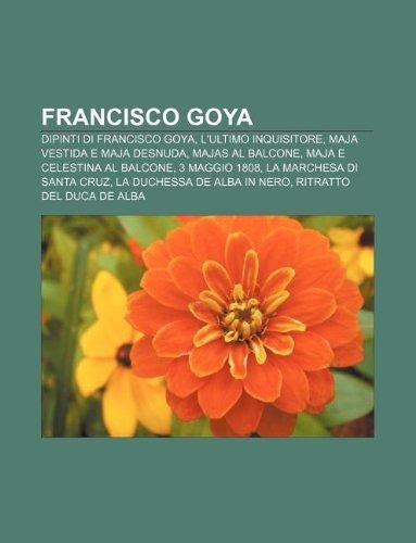 9781231995693: Francisco Goya: Dipinti Di Francisco Goya, L'Ultimo Inquisitore, Maja Vestida E Maja Desnuda, Majas Al Balcone, Maja E Celestina Al Ba