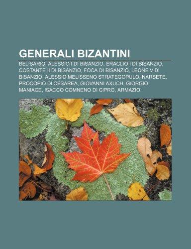9781231997574: Generali bizantini: Belisario, Alessio I di Bisanzio, Eraclio I di Bisanzio, Costante II di Bisanzio, Foca di Bisanzio, Leone V di Bisanzio