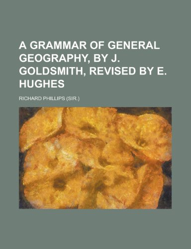 A Grammar of General Geography, by J. Goldsmith, Revised by E. Hughes (9781231999066) by Phillips, Richard