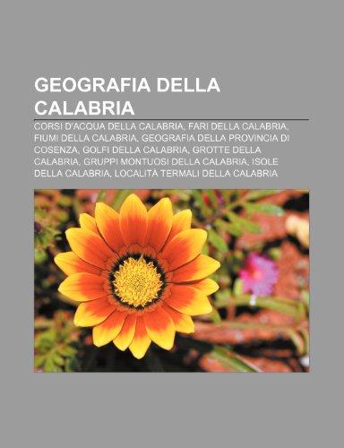 9781231999462: Geografia della Calabria: Corsi d'acqua della Calabria, Fari della Calabria, Fiumi della Calabria, Geografia della provincia di Cosenza
