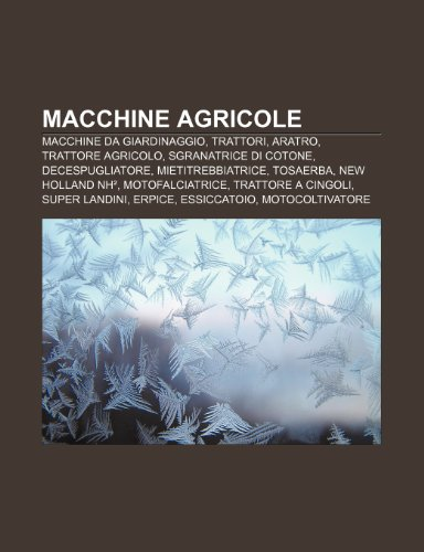 9781232032793: Macchine Agricole: Macchine Da Giardinaggio, Trattori, Aratro, Trattore Agricolo, Sgranatrice Di Cotone, Decespugliatore, Mietitrebbiatri