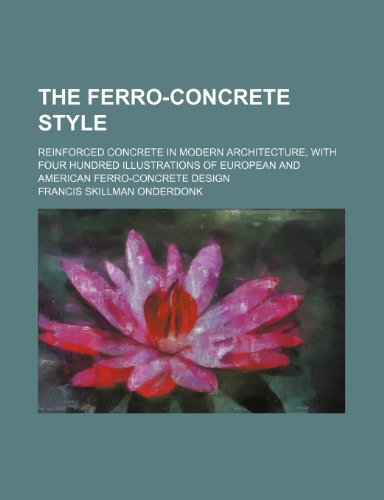 9781232047513: The ferro-concrete style; reinforced concrete in modern architecture, with four hundred illustrations of European and American ferro-concrete design