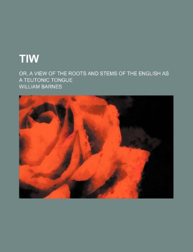 9781232047919: Tiw; or, A view of the roots and stems of the English as a Teutonic tongue