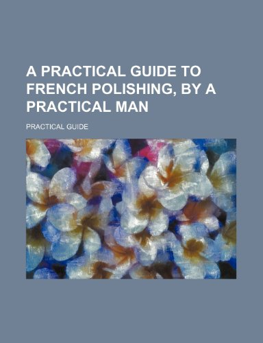 9781232061106: A practical guide to french polishing, by a practical man