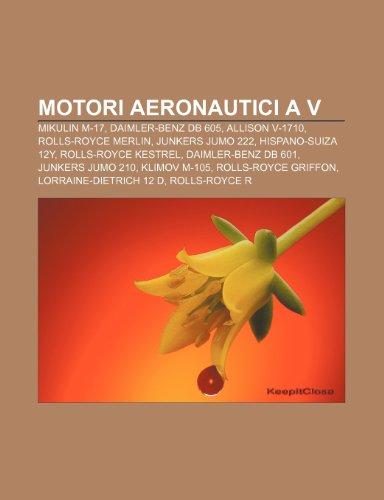 9781232061519: Motori aeronautici a V: Mikulin M-17, Daimler-Benz DB 605, Allison V-1710, Rolls-Royce Merlin, Junkers Jumo 222, Hispano-Suiza 12Y
