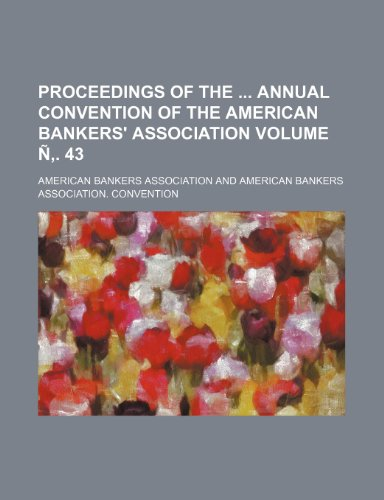 Proceedings of the annual convention of the American Bankers' Association Volume Ñ'. 43 (9781232061687) by American Bankers Association