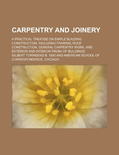 9781232062615: Carpentry and joinery; a practical treatise on simple building construction, including framing, roof construction, general carpentry work, and exterior and interior finish of buildings