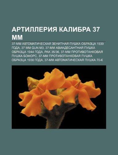 9781232067115: Artilleriya Kalibra 37 MM: 37-MM Avtomaticheskaya Zenitnaya Pushka Obraztsa 1939 Goda, 37 MM Gun M3