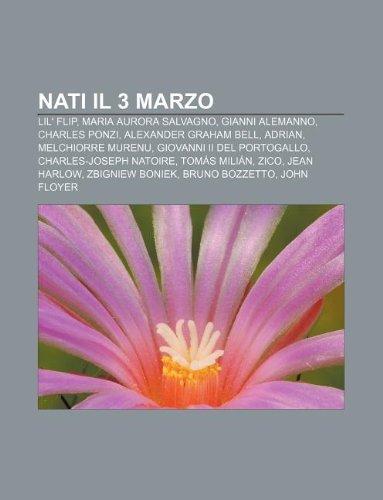 9781232076537: Nati Il 3 Marzo: Lil' Flip, Maria Aurora Salvagno, Gianni Alemanno, Charles Ponzi, Alexander Graham Bell, Adrian, Melchiorre Murenu