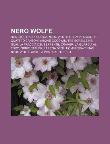 9781232081265: Nero Wolfe: Rex Stout, Alta Cucina, Nero Wolfe E I Ragni D'Oro, I Quattro Cantoni, Archie Goodwin, Tre Sorelle Nei Guai